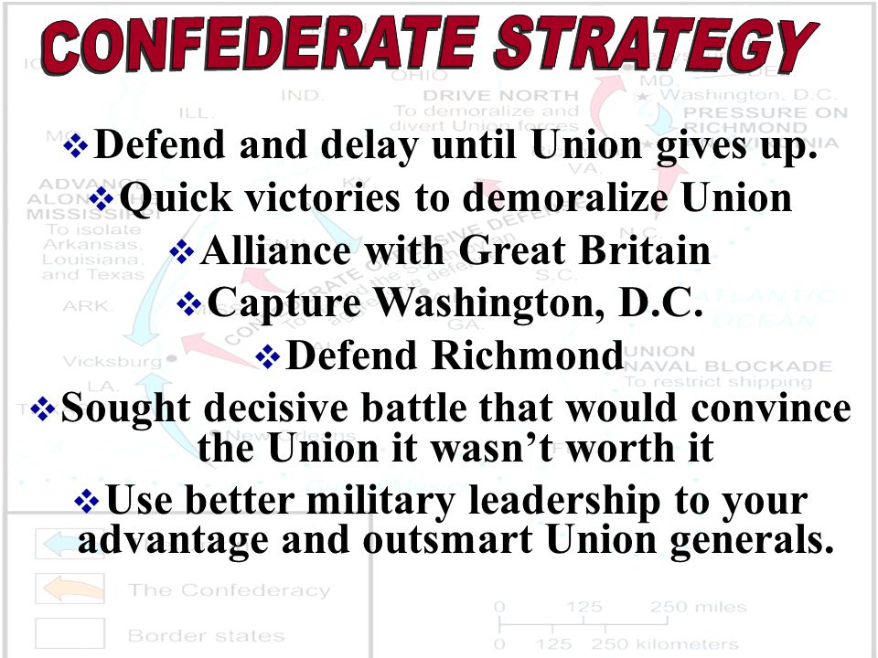  Defend and delay until Union gives up.  Quick victories to demoralize Union  Alliance with Great Britain  Capture Washington, D.C.  Defend Richm