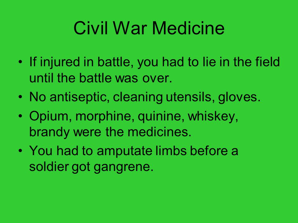 Civil War Medicine If injured in battle, you had to lie in the field until the battle was over. No antiseptic, cleaning utensils, gloves. Opium, morph