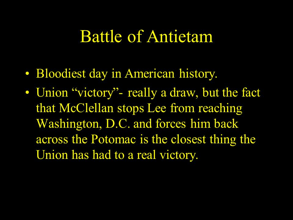 """Battle of Antietam Bloodiest day in American history. Union """"victory""""- really a draw, but the fact that McClellan stops Lee from reaching Washington,"""