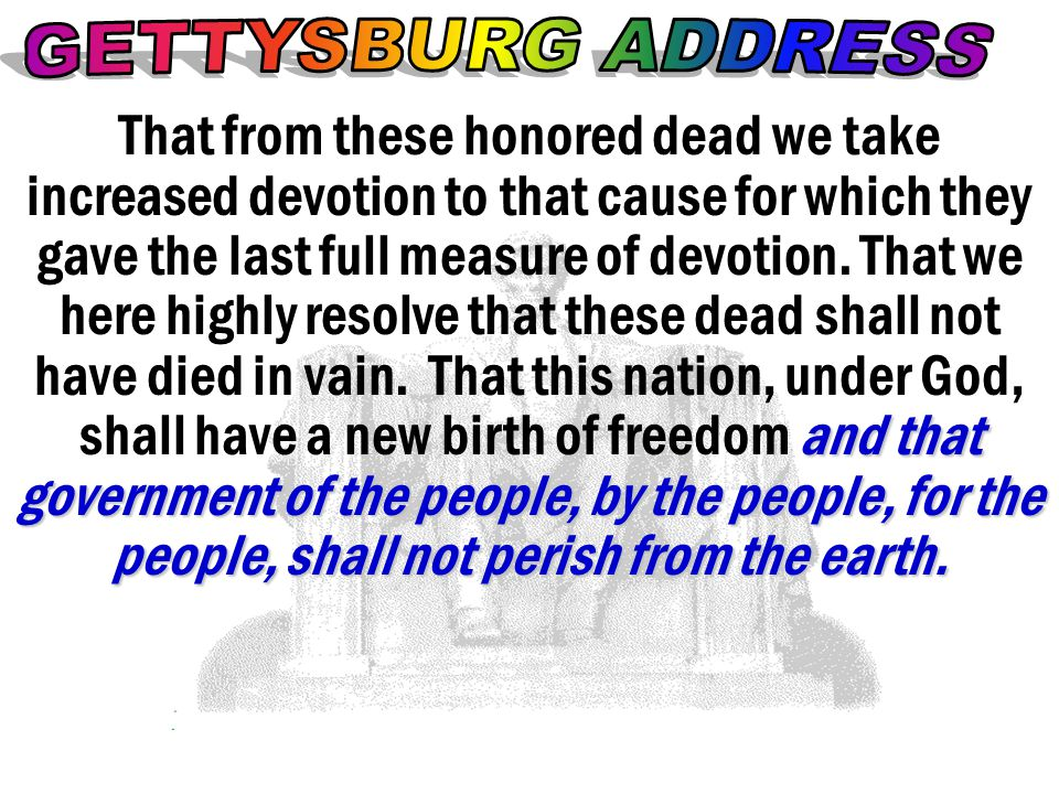 and that government of the people, by the people, for the people, shall not perish from the earth. That from these honored dead we take increased devo