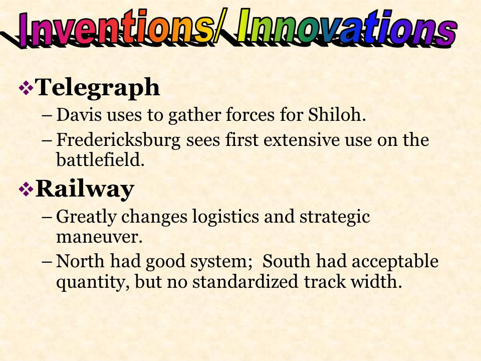  Telegraph –Davis uses to gather forces for Shiloh. –Fredericksburg sees first extensive use on the battlefield.  Railway –Greatly changes logistics