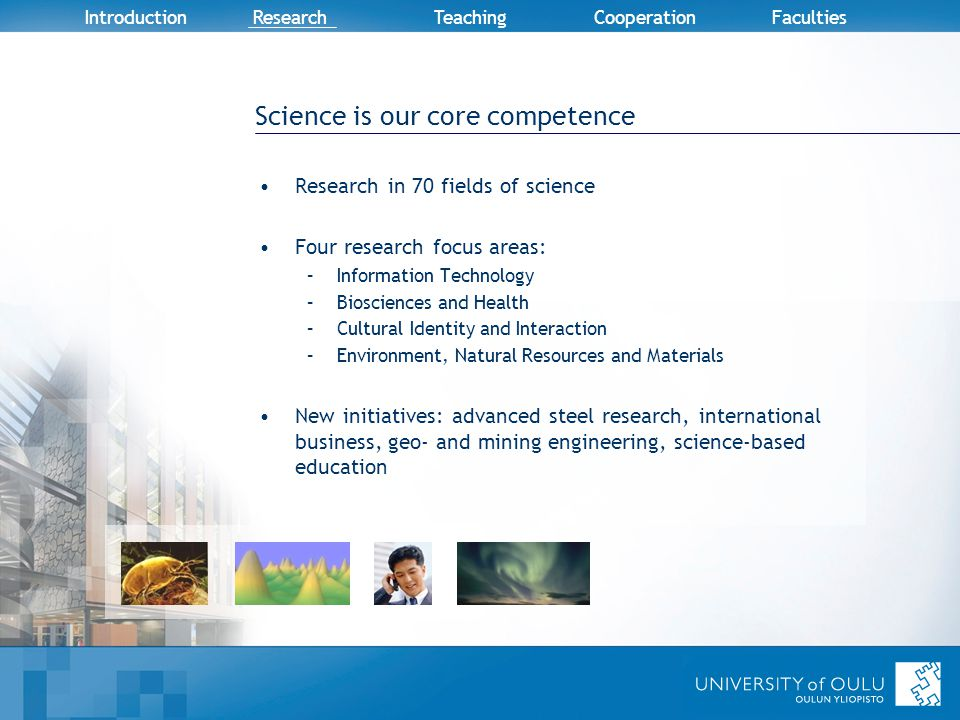 Introduction Research TeachingCooperation Faculties Science is our core competence Research in 70 fields of science Four research focus areas: –Information Technology –Biosciences and Health –Cultural Identity and Interaction –Environment, Natural Resources and Materials New initiatives: advanced steel research, international business, geo- and mining engineering, science-based education