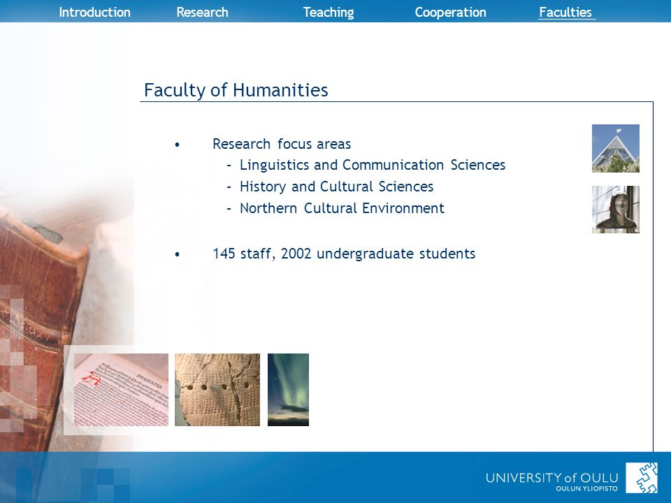 Introduction Research TeachingCooperation Faculties Faculty of Humanities Research focus areas –Linguistics and Communication Sciences –History and Cultural Sciences –Northern Cultural Environment 145 staff, 2002 undergraduate students