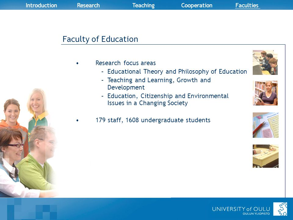 Introduction Research TeachingCooperation Faculties Faculty of Education Research focus areas –Educational Theory and Philosophy of Education –Teaching and Learning, Growth and Development –Education, Citizenship and Environmental Issues in a Changing Society 179 staff, 1608 undergraduate students