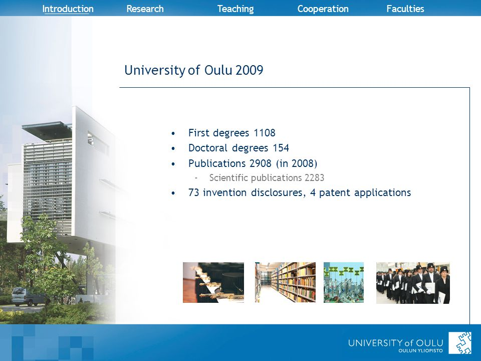 Introduction Research TeachingCooperation Faculties University of Oulu 2009 First degrees 1108 Doctoral degrees 154 Publications 2908 (in 2008) -Scientific publications 2283 73 invention disclosures, 4 patent applications