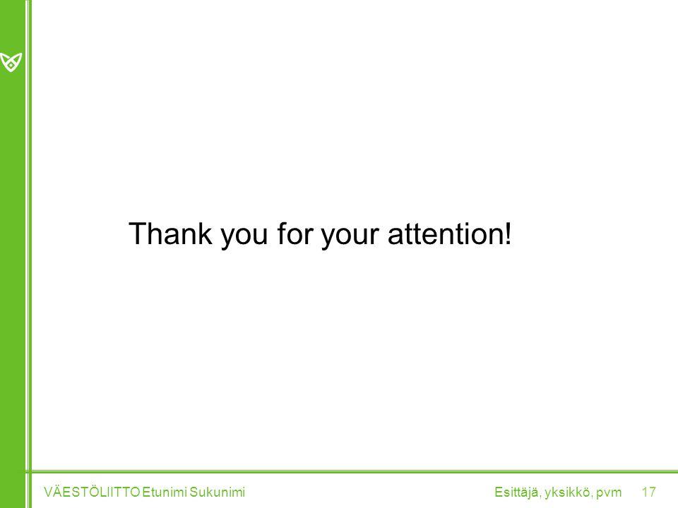Thank you for your attention! Esittäjä, yksikkö, pvmVÄESTÖLIITTO Etunimi Sukunimi 17