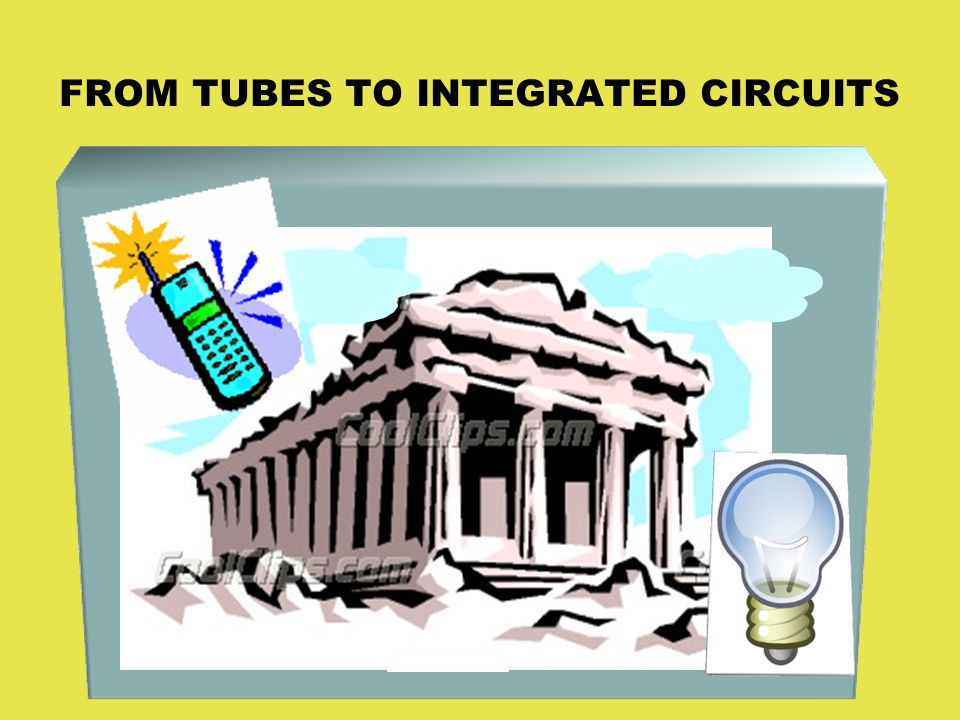 FROM TUBES TO INTEGRATED CIRCUITS