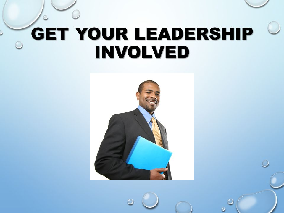 GET YOUR LEADERSHIP INVOLVED