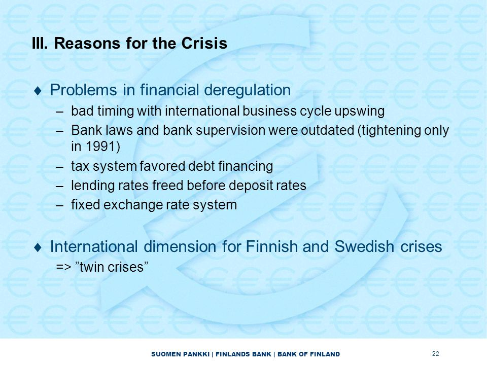 SUOMEN PANKKI | FINLANDS BANK | BANK OF FINLAND III. Reasons for the Crisis  Problems in financial deregulation –bad timing with international busine
