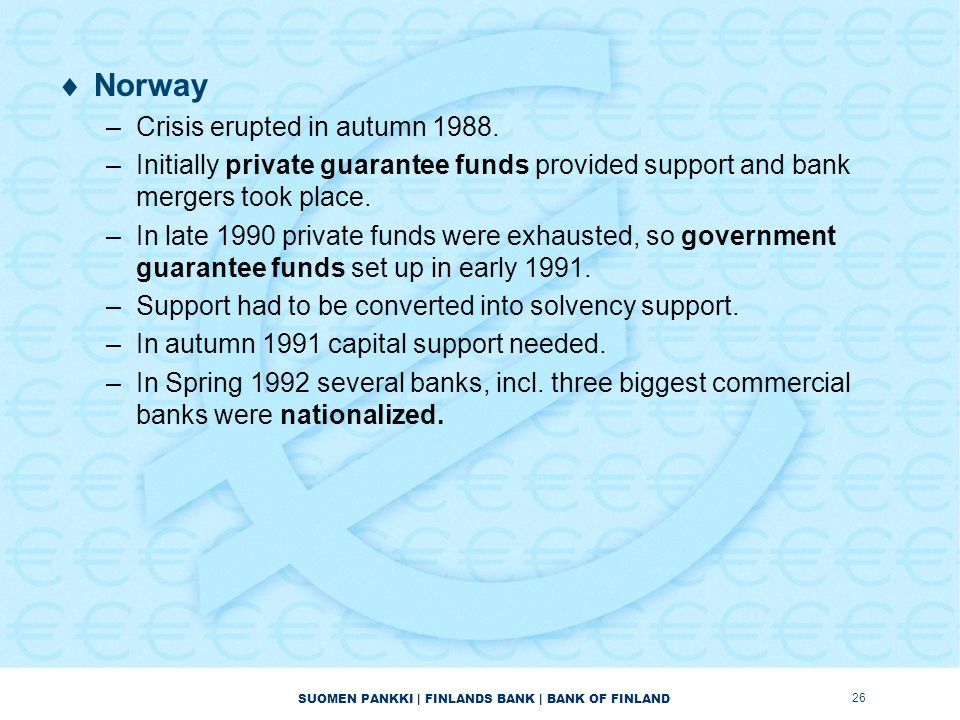 SUOMEN PANKKI | FINLANDS BANK | BANK OF FINLAND  Norway –Crisis erupted in autumn 1988. –Initially private guarantee funds provided support and bank