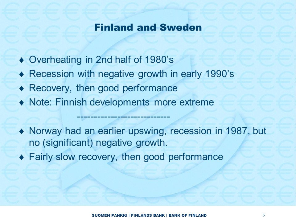 SUOMEN PANKKI | FINLANDS BANK | BANK OF FINLAND  Norway (continued): –no blanket guarantee by government, but specific announcements about securing depositors and creditors –Banks situation started to improved in 1993.