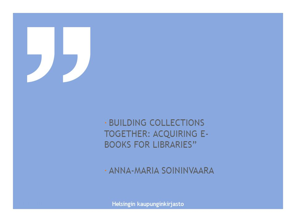 HELSINIIIIKI CITY HELSINKI CITY LIBRARY SERVICES FOR IMMIGRANTSLIBRARY SERVICES FOR IMMIGRANTSES/ ESITYKSEN ALAOTSIKKO  BUILDING COLLECTIONS TOGETHER: ACQUIRING E- BOOKS FOR LIBRARIES  ANNA-MARIA SOININVAARA 10.1.2015 Helsingin kaupunginkirjasto