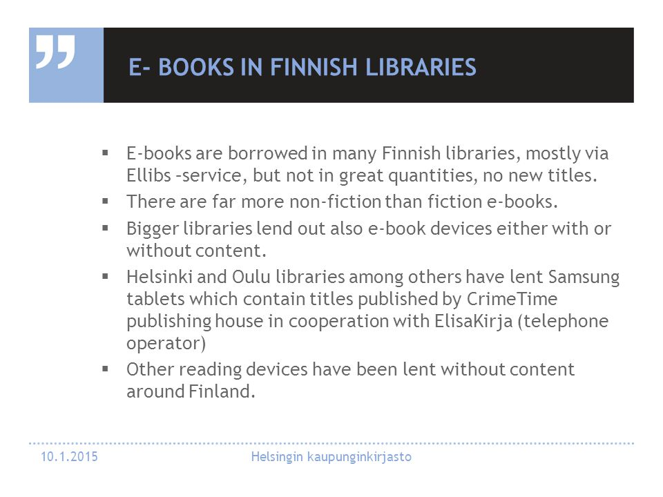 E- BOOKS IN FINNISH LIBRARIES  E-books are borrowed in many Finnish libraries, mostly via Ellibs –service, but not in great quantities, no new titles.