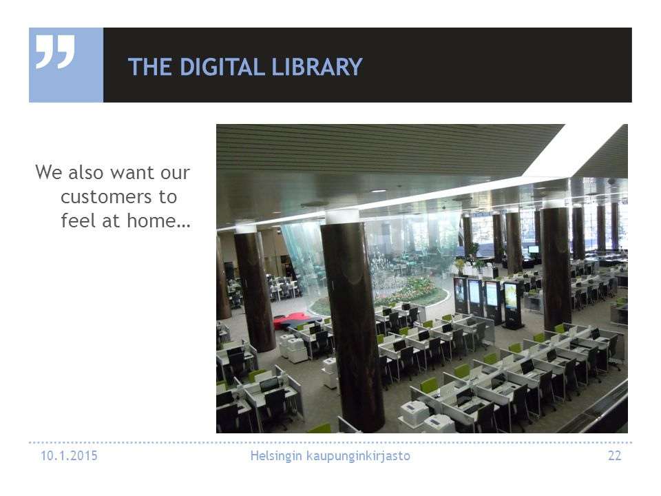 THE DIGITAL LIBRARY We also want our customers to feel at home… 10.1.2015 Helsingin kaupunginkirjasto 22