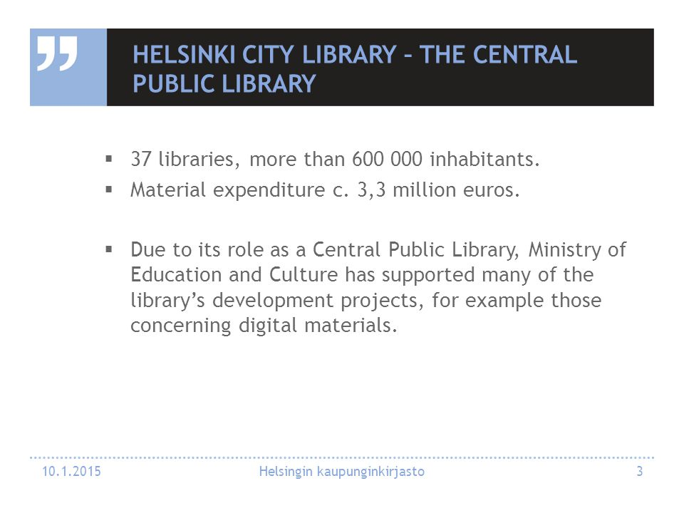 HELSINKI CITY LIBRARY – THE CENTRAL PUBLIC LIBRARY  37 libraries, more than 600 000 inhabitants.  Material expenditure c. 3,3 million euros.  Due t