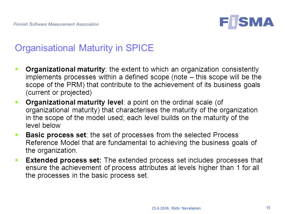 15.4.2009, Risto Nevalainen 15 Organisational Maturity in SPICE  Organizational maturity: the extent to which an organization consistently implements processes within a defined scope (note – this scope will be the scope of the PRM) that contribute to the achievement of its business goals (current or projected)  Organizational maturity level: a point on the ordinal scale (of organizational maturity) that characterises the maturity of the organization in the scope of the model used; each level builds on the maturity of the level below  Basic process set: the set of processes from the selected Process Reference Model that are fundamental to achieving the business goals of the organization.