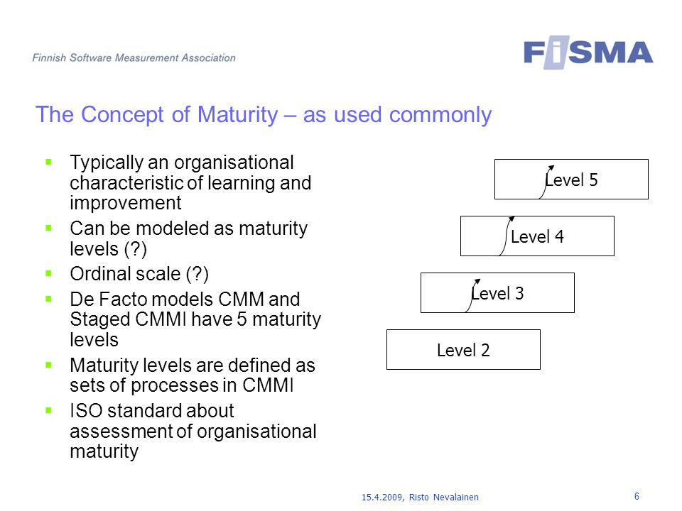 15.4.2009, Risto Nevalainen 6 The Concept of Maturity – as used commonly  Typically an organisational characteristic of learning and improvement  Can be modeled as maturity levels ( )  Ordinal scale ( )  De Facto models CMM and Staged CMMI have 5 maturity levels  Maturity levels are defined as sets of processes in CMMI  ISO standard about assessment of organisational maturity Level 2 Level 3 Level 4 Level 5