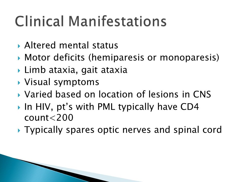  Altered mental status  Motor deficits (hemiparesis or monoparesis)  Limb ataxia, gait ataxia  Visual symptoms  Varied based on location of lesions in CNS  In HIV, pt's with PML typically have CD4 count<200  Typically spares optic nerves and spinal cord
