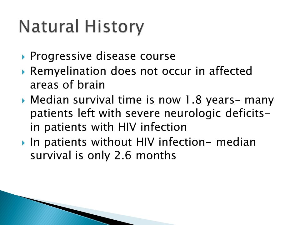  Progressive disease course  Remyelination does not occur in affected areas of brain  Median survival time is now 1.8 years- many patients left with severe neurologic deficits- in patients with HIV infection  In patients without HIV infection- median survival is only 2.6 months
