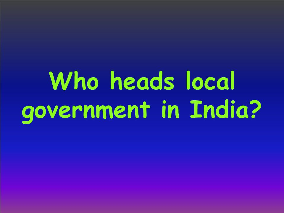 Who heads local government in India?