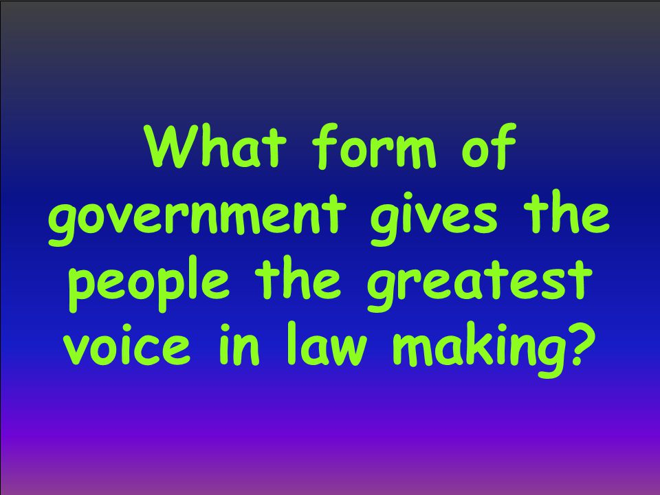 What form of government gives the people the greatest voice in law making?