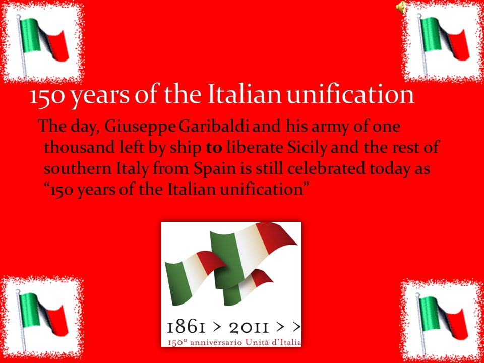 The day, Giuseppe Garibaldi and his army of one thousand left by ship to liberate Sicily and the rest of southern Italy from Spain is still celebrated today as 150 years of the Italian unification