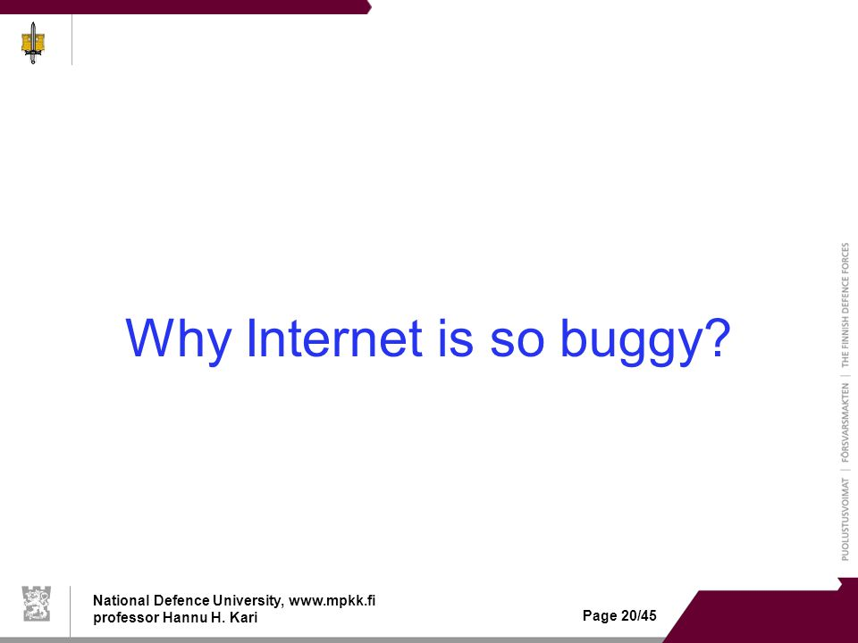 National Defence University, www.mpkk.fi professor Hannu H. Kari Page 20/45 Why Internet is so buggy?