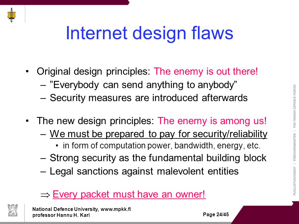 National Defence University, www.mpkk.fi professor Hannu H. Kari Page 24/45 Internet design flaws Original design principles: The enemy is out there!