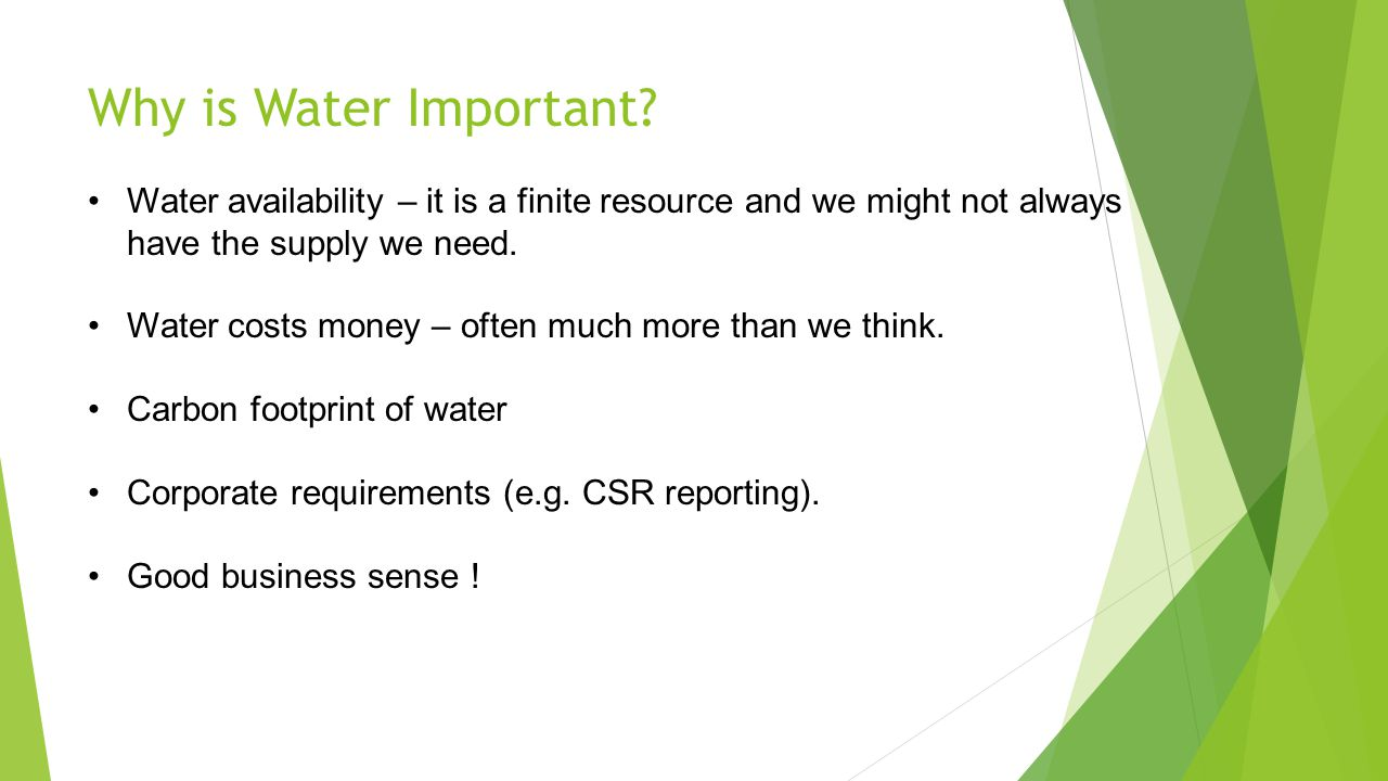 Why is Water Important? Water availability – it is a finite resource and we might not always have the supply we need. Water costs money – often much m