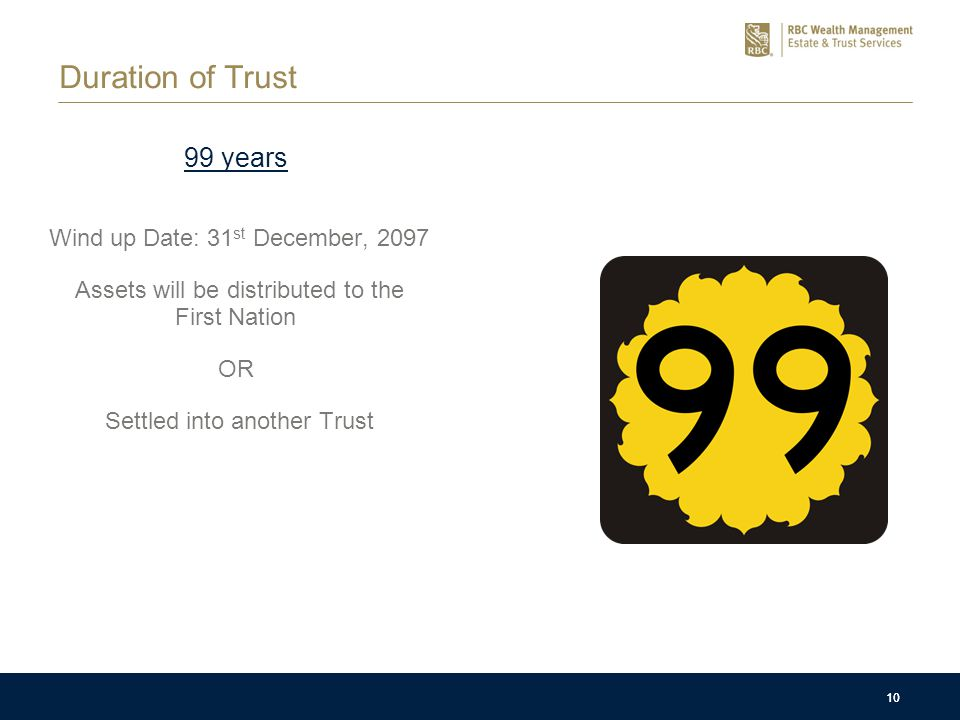 10 Duration of Trust 99 years Wind up Date: 31 st December, 2097 Assets will be distributed to the First Nation OR Settled into another Trust 10