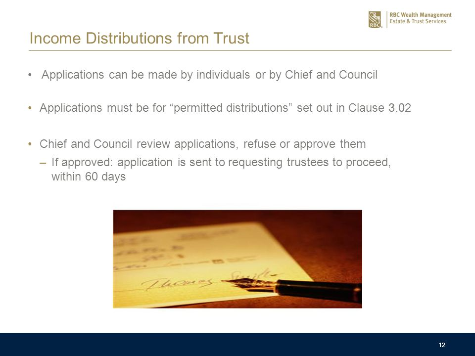 12 Income Distributions from Trust Applications can be made by individuals or by Chief and Council Applications must be for permitted distributions set out in Clause 3.02 Chief and Council review applications, refuse or approve them –If approved: application is sent to requesting trustees to proceed, within 60 days