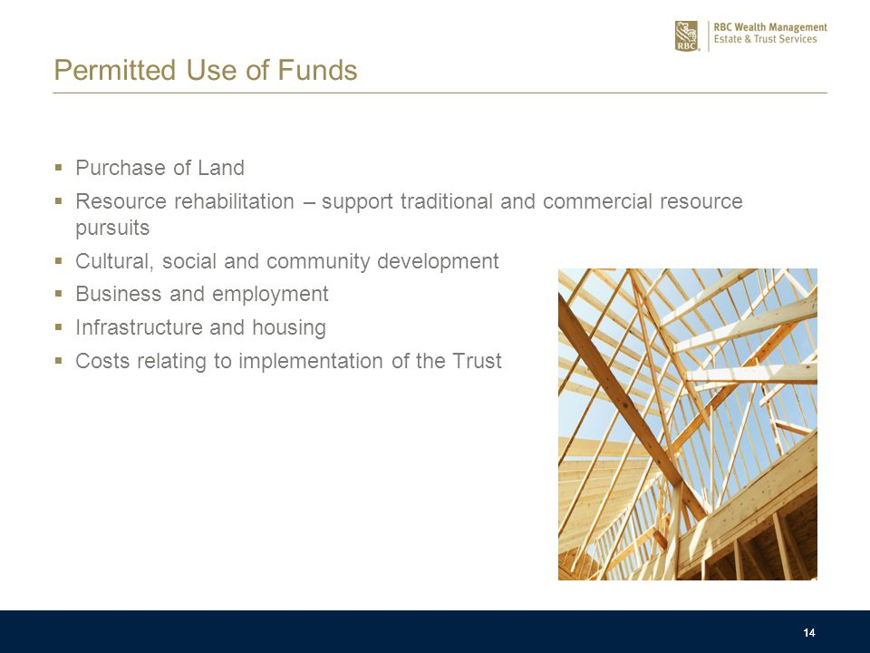 14 Permitted Use of Funds  Purchase of Land  Resource rehabilitation – support traditional and commercial resource pursuits  Cultural, social and community development  Business and employment  Infrastructure and housing  Costs relating to implementation of the Trust