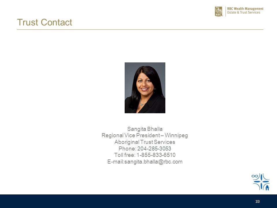33 Sangita Bhalla Regional Vice President – Winnipeg Aboriginal Trust Services Phone: 204-285-3053 Toll free: 1-855-833-6510 E-mail:sangita.bhalla@rbc.com 33 Trust Contact