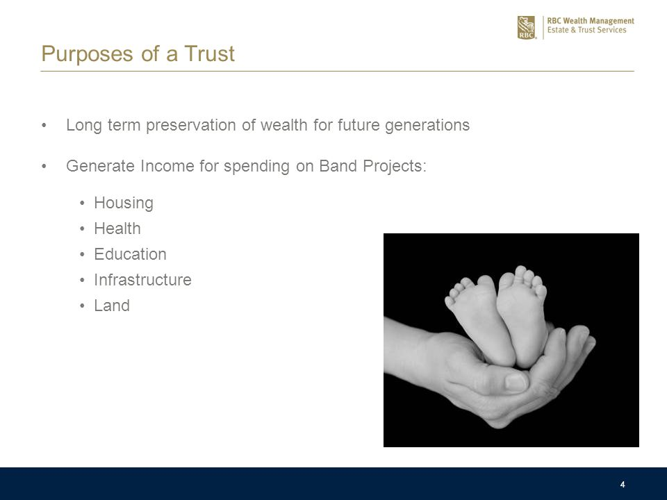 4 Purposes of a Trust Long term preservation of wealth for future generations Generate Income for spending on Band Projects: 4 Housing Health Education Infrastructure Land