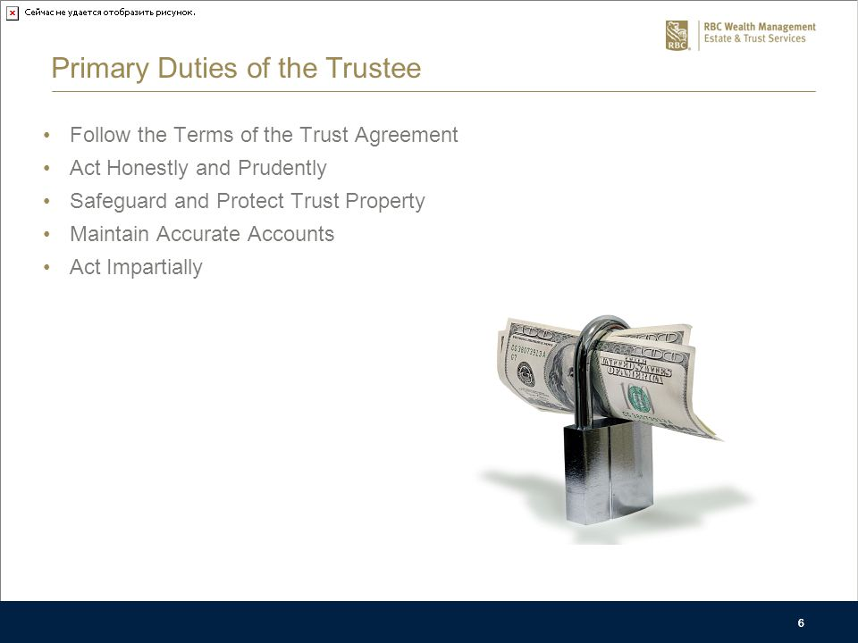 6 Primary Duties of the Trustee Follow the Terms of the Trust Agreement Act Honestly and Prudently Safeguard and Protect Trust Property Maintain Accurate Accounts Act Impartially 6