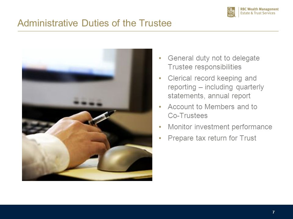 7 Administrative Duties of the Trustee General duty not to delegate Trustee responsibilities Clerical record keeping and reporting – including quarterly statements, annual report Account to Members and to Co-Trustees Monitor investment performance Prepare tax return for Trust 7