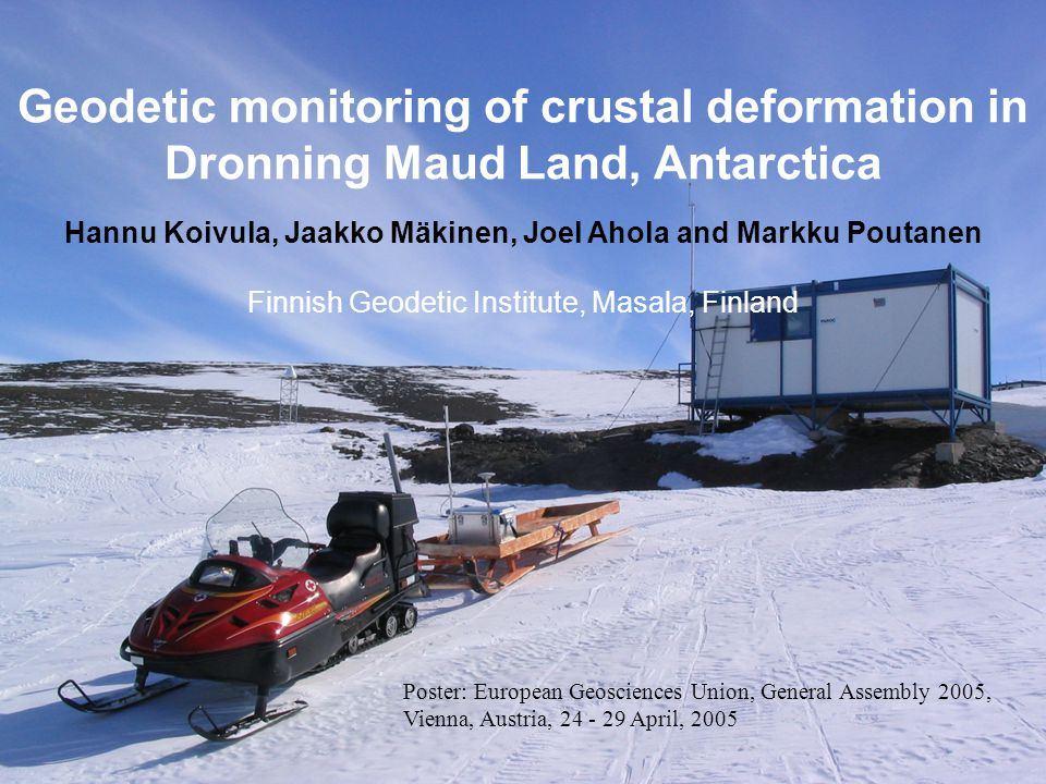 Geodetic monitoring of crustal deformation in Dronning Maud Land, Antarctica Hannu Koivula, Jaakko Mäkinen, Joel Ahola and Markku Poutanen Finnish Geodetic Institute Nordic Geodetic Commission Working Group for Geodynamics Annual Meeting Masala, May 3-4, 2005 Geodetic monitoring of crustal deformation in Dronning Maud Land, Antarctica Hannu Koivula, Jaakko Mäkinen, Joel Ahola and Markku Poutanen Finnish Geodetic Institute, Masala, Finland Poster: European Geosciences Union, General Assembly 2005, Vienna, Austria, 24 - 29 April, 2005