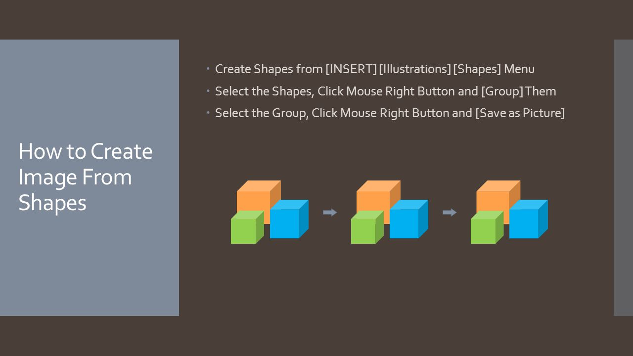 How to Create Image From Shapes  Create Shapes from [INSERT] [Illustrations] [Shapes] Menu  Select the Shapes, Click Mouse Right Button and [Group] Them  Select the Group, Click Mouse Right Button and [Save as Picture]