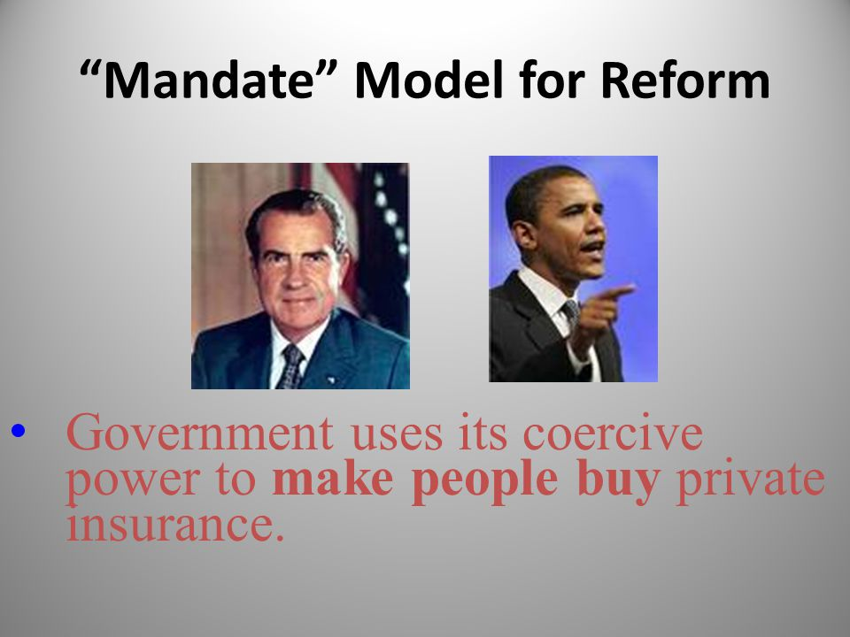 """Mandate"" Model for Reform Government uses its coercive power to make people buy private insurance."