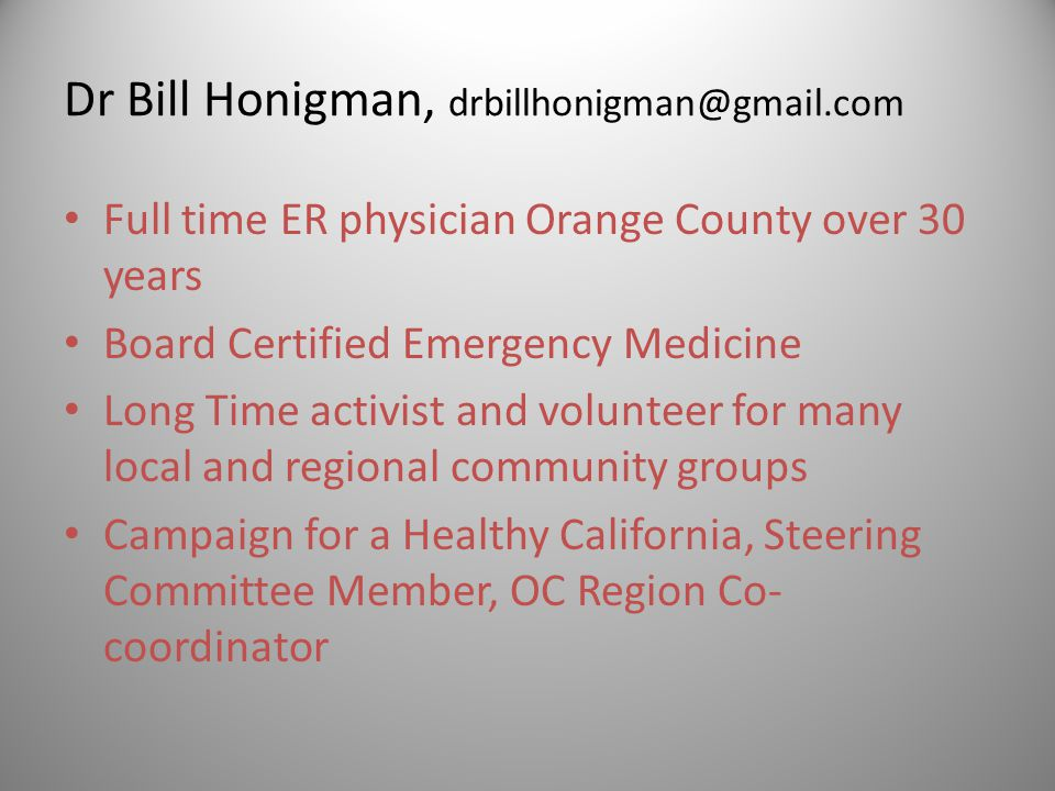 Dr Bill Honigman, drbillhonigman@gmail.com Full time ER physician Orange County over 30 years Board Certified Emergency Medicine Long Time activist an