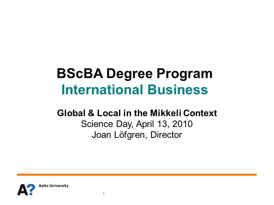 1 BScBA Degree Program International Business Global & Local in the Mikkeli Context Science Day, April 13, 2010 Joan Löfgren, Director