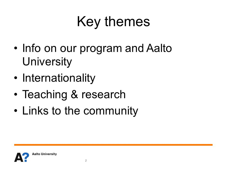 2 Key themes Info on our program and Aalto University Internationality Teaching & research Links to the community