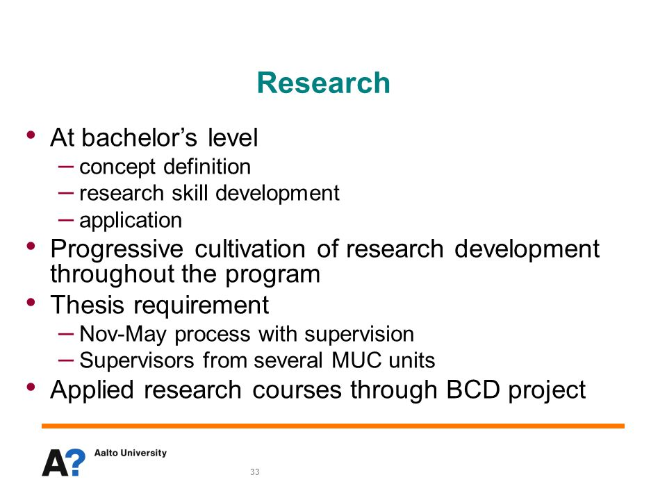 33 Research At bachelor's level – concept definition – research skill development – application Progressive cultivation of research development throughout the program Thesis requirement – Nov-May process with supervision – Supervisors from several MUC units Applied research courses through BCD project