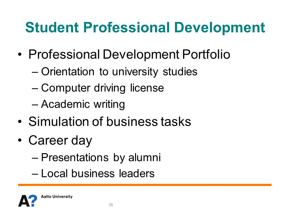 39 Student Professional Development Professional Development Portfolio –Orientation to university studies –Computer driving license –Academic writing