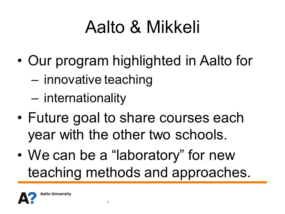 9 Aalto & Mikkeli Our program highlighted in Aalto for – innovative teaching – internationality Future goal to share courses each year with the other two schools.