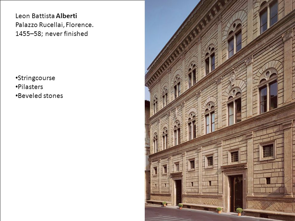 Leon Battista Alberti Palazzo Rucellai, Florence. 1455–58; never finished Stringcourse Pilasters Beveled stones