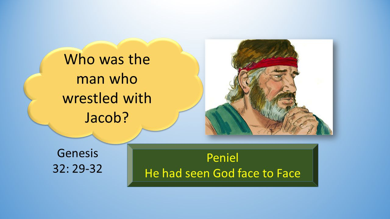 Who was the man who wrestled with Jacob Peniel He had seen God face to Face Genesis 32: 29-32