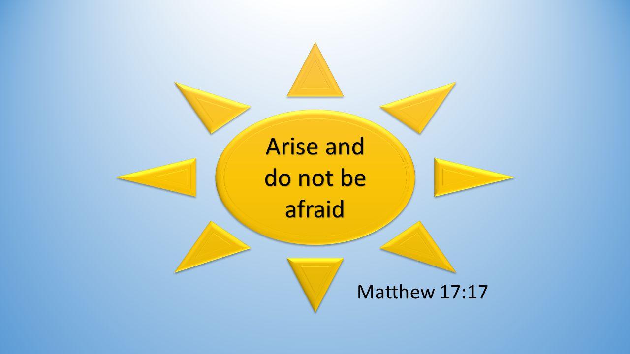 Arise and do not be afraid Matthew 17:17