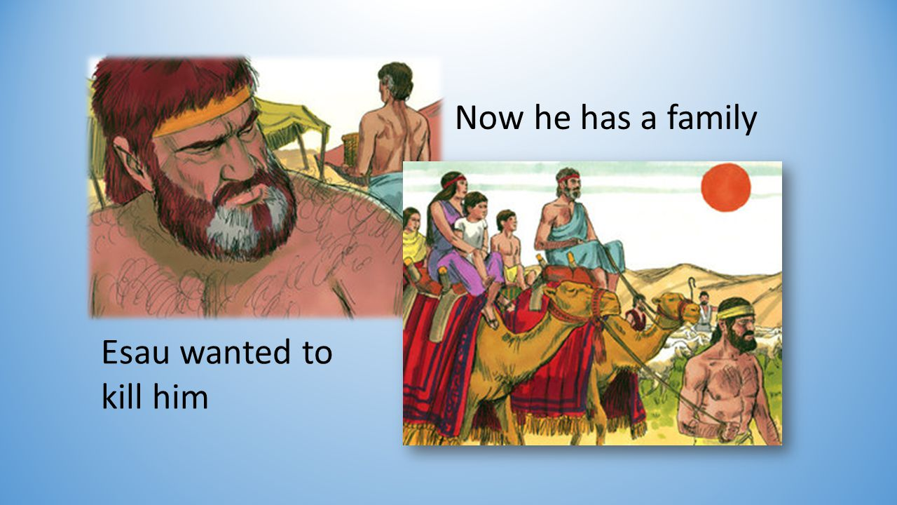Esau wanted to kill him Now he has a family