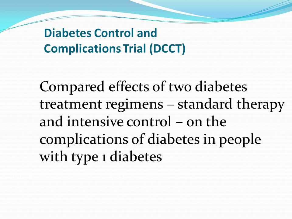 Diabetes Control and Complications Trial (DCCT) Compared effects of two diabetes treatment regimens – standard therapy and intensive control – on the